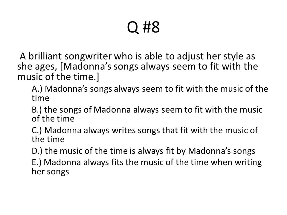 Q #8 A brilliant songwriter who is able to adjust her style as she ages, [Madonna's songs always seem to fit with the music of the time.]